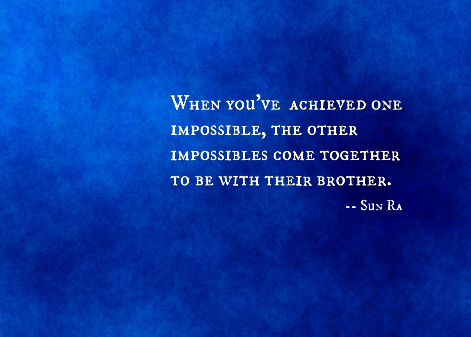 royal blue background with quote by Sun Ra When you're achieved one impossible, the other impossibles come together to be with their brother